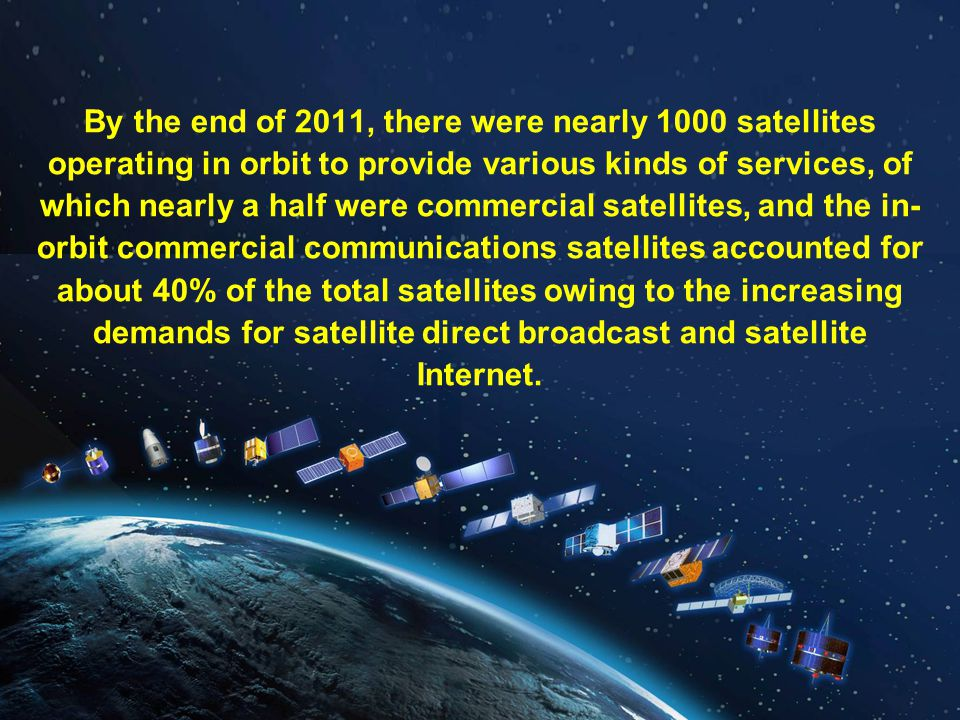 By the end of 2011, there were nearly 1000 satellites operating in orbit to provide various kinds of services, of which nearly a half were commercial