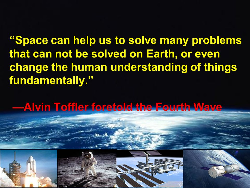 Space can help us to solve many problems that can not be solved on Earth, or even change the human understanding of things fundamentally. Alvin Toffle