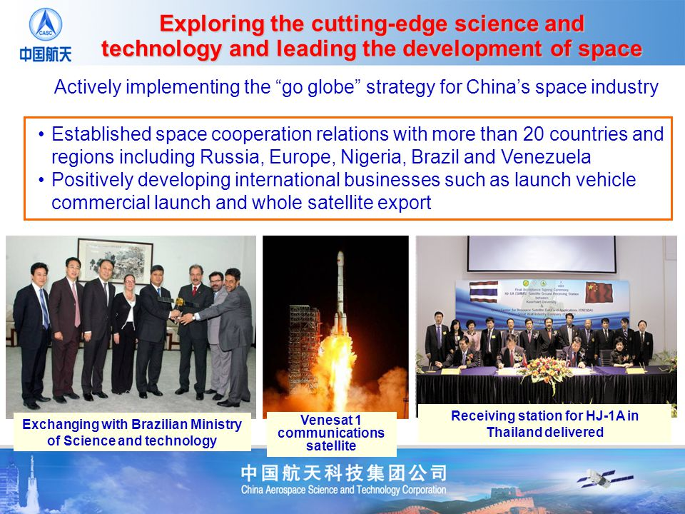 Established space cooperation relations with more than 20 countries and regions including Russia, Europe, Nigeria, Brazil and Venezuela Positively developing international businesses such as launch vehicle commercial launch and whole satellite export Exchanging with Brazilian Ministry of Science and technology Actively implementing the go globe strategy for Chinas space industry Venesat 1 communications satellite Receiving station for HJ-1A in Thailand delivered Exploring the cutting-edge science and technology and leading the development of space