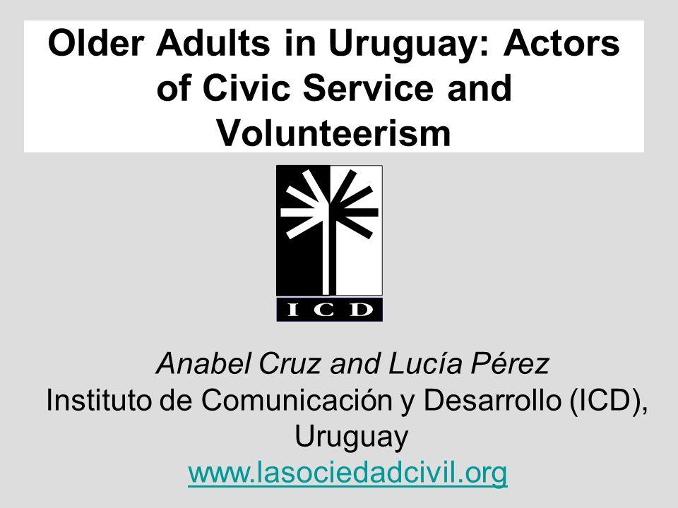 Anabel Cruz and Lucía Pérez Instituto de Comunicación y Desarrollo (ICD), Uruguay www.lasociedadcivil.org Older Adults in Uruguay: Actors of Civic Service and Volunteerism