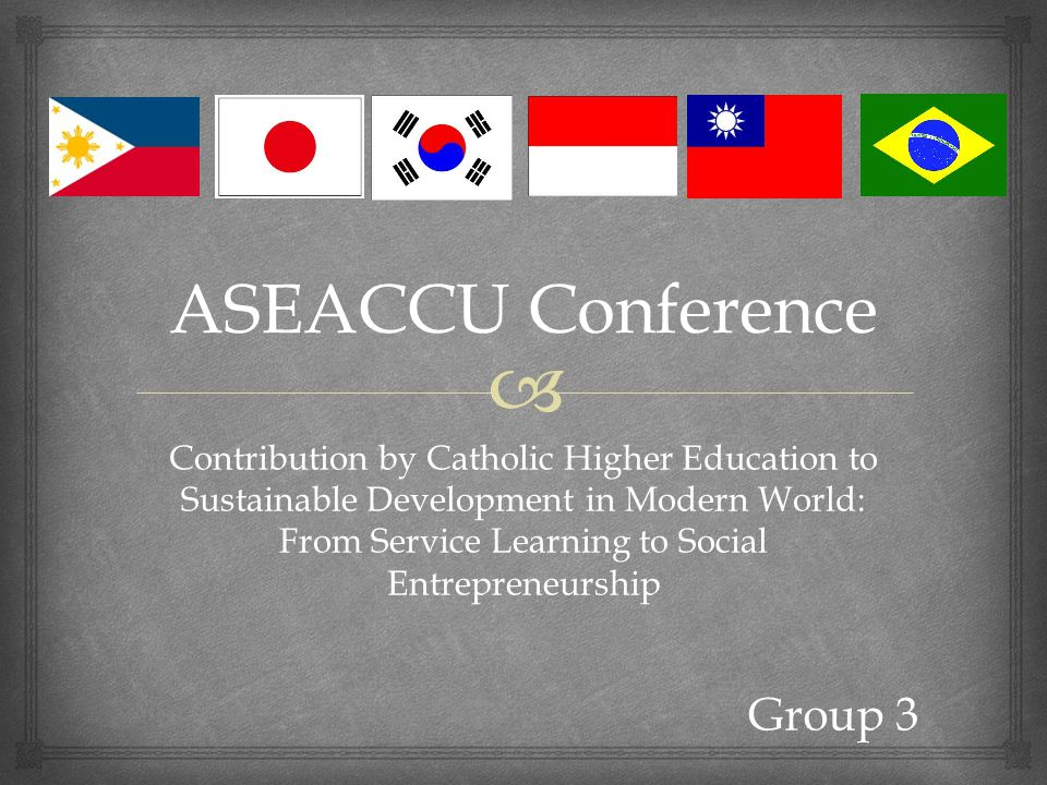ASEACCU Conference Contribution by Catholic Higher Education to Sustainable Development in Modern World: From Service Learning to Social Entrepreneurship Group 3