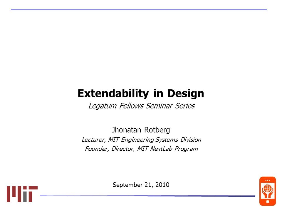 0 Extendability in Design Legatum Fellows Seminar Series Jhonatan Rotberg Lecturer, MIT Engineering Systems Division Founder, Director, MIT NextLab Program September 21, 2010