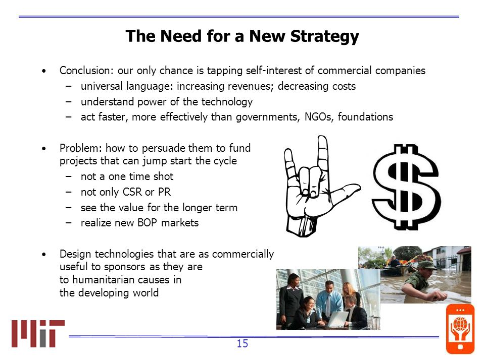 15 The Need for a New Strategy Conclusion: our only chance is tapping self-interest of commercial companies –universal language: increasing revenues; decreasing costs –understand power of the technology –act faster, more effectively than governments, NGOs, foundations Problem: how to persuade them to fund projects that can jump start the cycle –not a one time shot –not only CSR or PR –see the value for the longer term –realize new BOP markets Design technologies that are as commercially useful to sponsors as they are to humanitarian causes in the developing world
