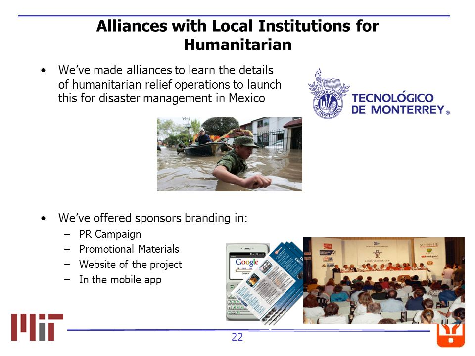 22 Alliances with Local Institutions for Humanitarian Weve made alliances to learn the details of humanitarian relief operations to launch this for disaster management in Mexico Weve offered sponsors branding in: –PR Campaign –Promotional Materials –Website of the project –In the mobile app