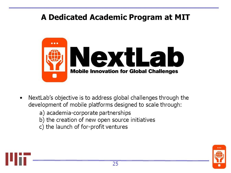 25 A Dedicated Academic Program at MIT NextLabs objective is to address global challenges through the development of mobile platforms designed to scale through: a) academia-corporate partnerships b) the creation of new open source initiatives c) the launch of for-profit ventures