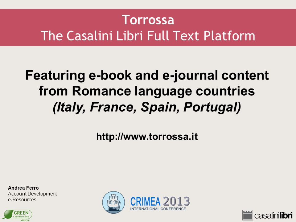 Torrossa The Casalini Libri Full Text Platform Featuring e-book and e-journal content from Romance language countries (Italy, France, Spain, Portugal) http://www.torrossa.it Andrea Ferro Account Development e-Resources