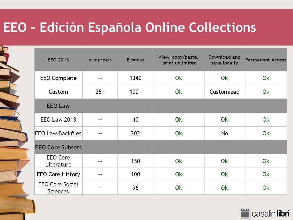 EEO – Edición Española Online Collections EEO 2013e-journalsE-books View, copy/paste, print unlimited Download and save locally Permanent Access EEO Complete--1340Ok Custom25+100+OkCustomizedOk EEO Law EEO Law 2013--40Ok EEO Law Backfiles--202OkNoOk EEO Core Subsets EEO Core Literature --150Ok EEO Core History--100Ok EEO Core Social Sciences --96Ok