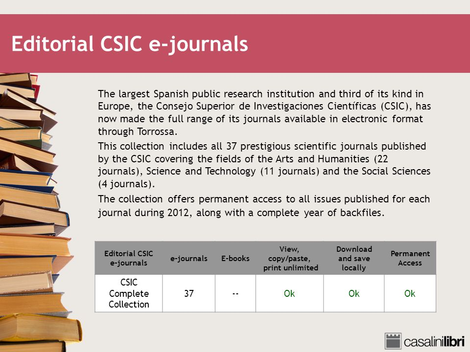 Editorial CSIC e-journals The largest Spanish public research institution and third of its kind in Europe, the Consejo Superior de Investigaciones Científicas (CSIC), has now made the full range of its journals available in electronic format through Torrossa.