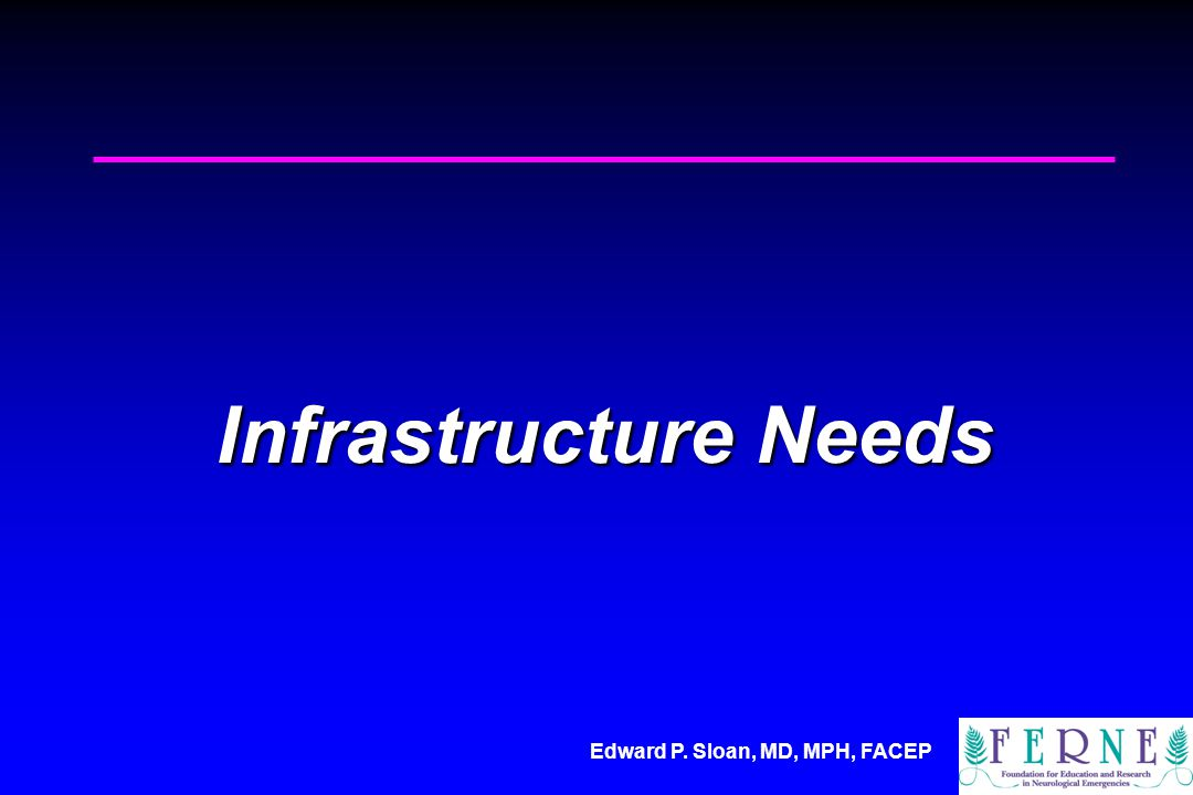 Edward P. Sloan, MD, MPH, FACEP Infrastructure Needs