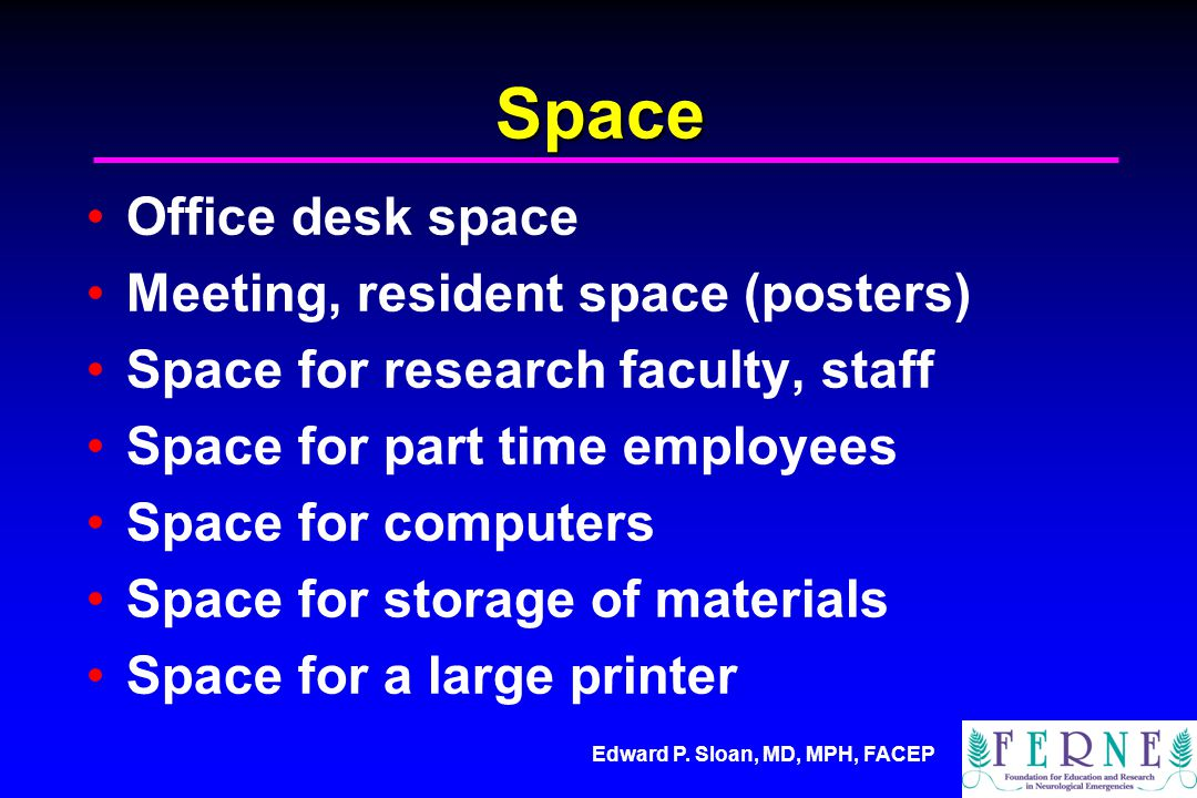 Edward P. Sloan, MD, MPH, FACEP Space Office desk space Meeting, resident space (posters) Space for research faculty, staff Space for part time employ