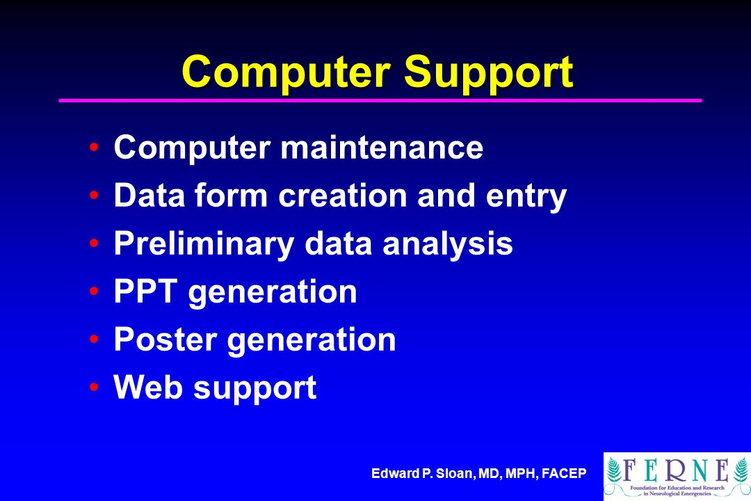 Edward P. Sloan, MD, MPH, FACEP Computer Support Computer maintenance Data form creation and entry Preliminary data analysis PPT generation Poster gen