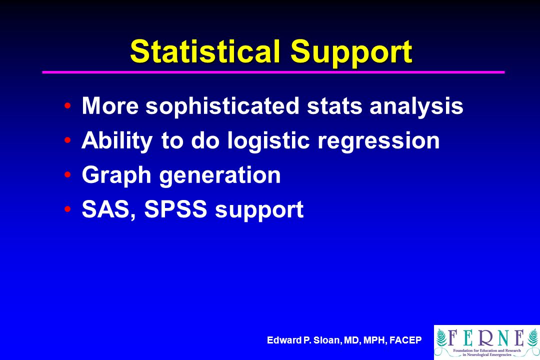 Edward P. Sloan, MD, MPH, FACEP Statistical Support More sophisticated stats analysis Ability to do logistic regression Graph generation SAS, SPSS sup