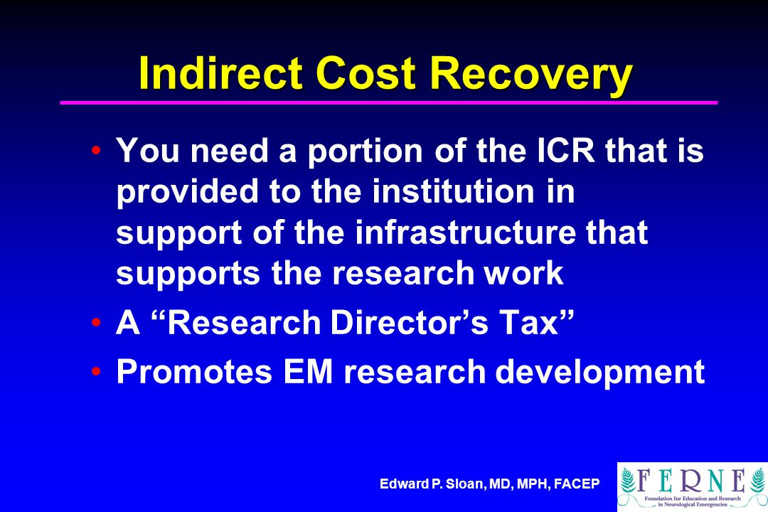 Edward P. Sloan, MD, MPH, FACEP Indirect Cost Recovery You need a portion of the ICR that is provided to the institution in support of the infrastruct