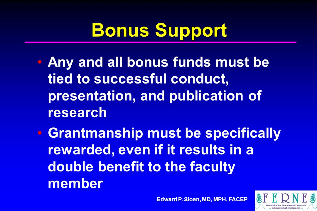 Edward P. Sloan, MD, MPH, FACEP Bonus Support Any and all bonus funds must be tied to successful conduct, presentation, and publication of research Gr