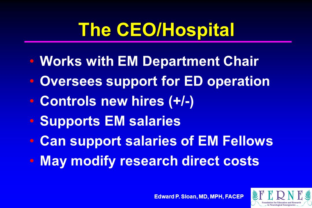 Edward P. Sloan, MD, MPH, FACEP The CEO/Hospital Works with EM Department Chair Oversees support for ED operation Controls new hires (+/-) Supports EM