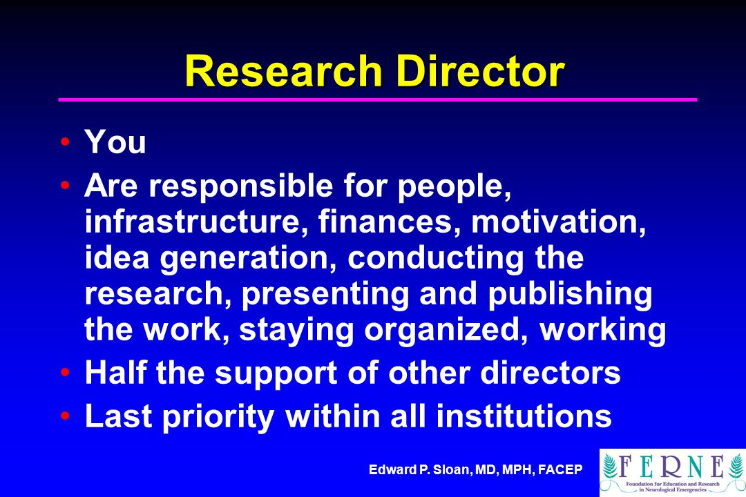 Edward P. Sloan, MD, MPH, FACEP Research Director You Are responsible for people, infrastructure, finances, motivation, idea generation, conducting th