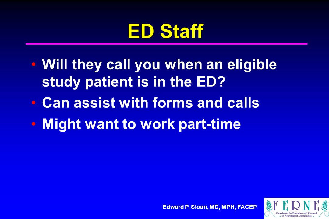 Edward P. Sloan, MD, MPH, FACEP ED Staff Will they call you when an eligible study patient is in the ED? Can assist with forms and calls Might want to