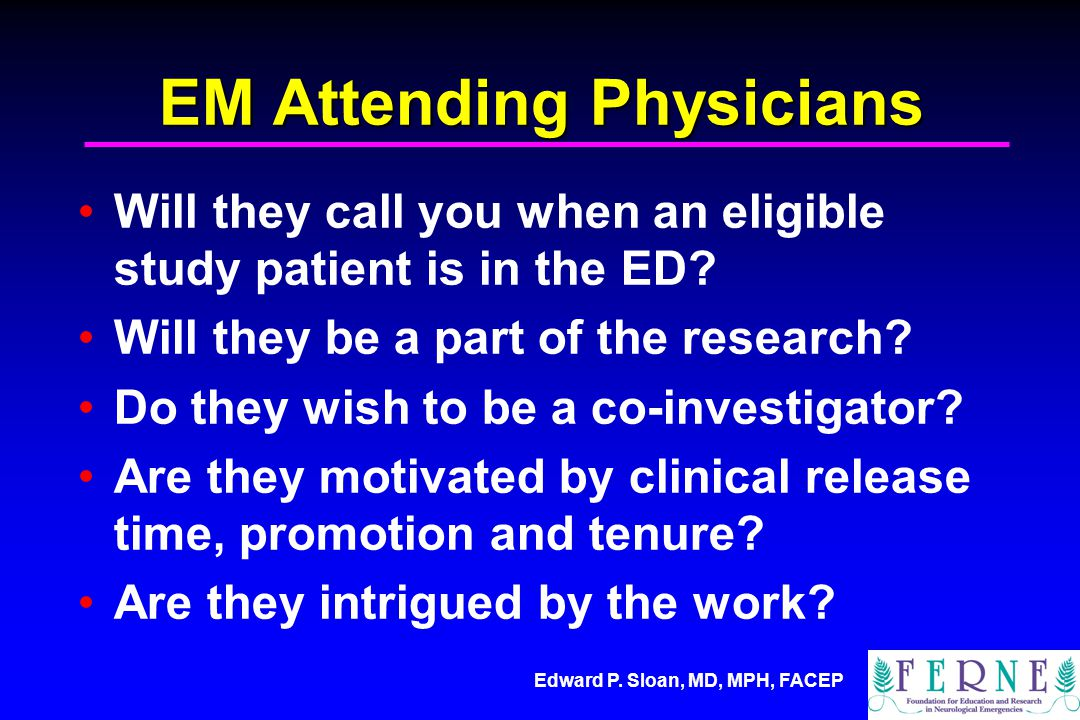 Edward P. Sloan, MD, MPH, FACEP EM Attending Physicians Will they call you when an eligible study patient is in the ED? Will they be a part of the res