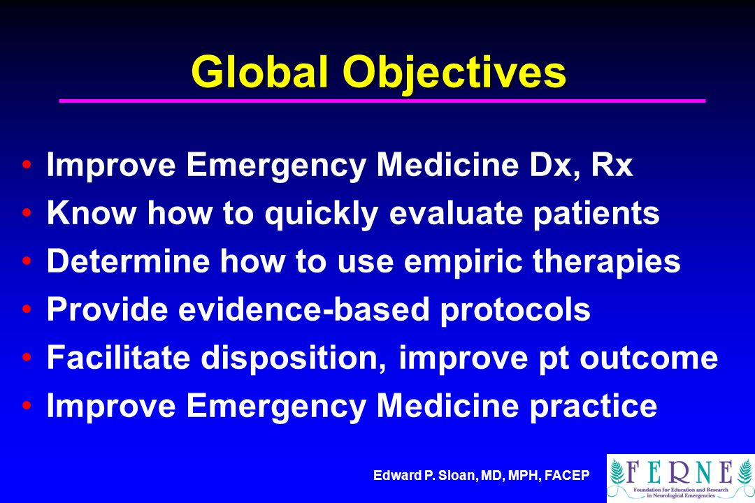 Edward P. Sloan, MD, MPH, FACEP Global Objectives Improve Emergency Medicine Dx, Rx Know how to quickly evaluate patients Determine how to use empiric