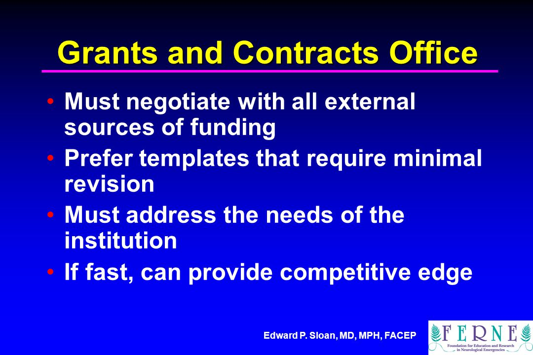 Edward P. Sloan, MD, MPH, FACEP Grants and Contracts Office Must negotiate with all external sources of funding Prefer templates that require minimal