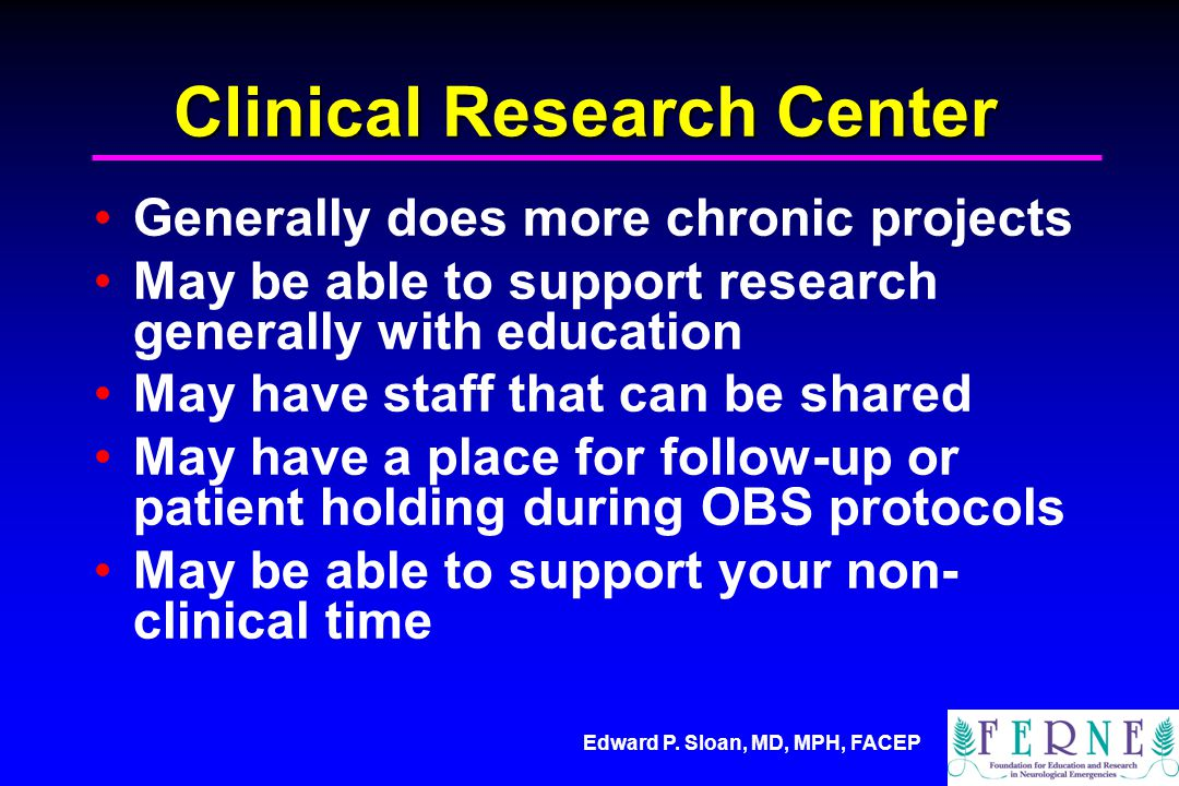 Edward P. Sloan, MD, MPH, FACEP Clinical Research Center Generally does more chronic projects May be able to support research generally with education