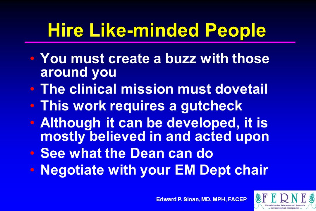 Edward P. Sloan, MD, MPH, FACEP Hire Like-minded People You must create a buzz with those around you The clinical mission must dovetail This work requ