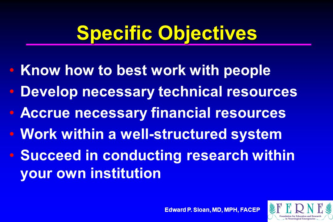 Edward P. Sloan, MD, MPH, FACEP Specific Objectives Know how to best work with people Develop necessary technical resources Accrue necessary financial
