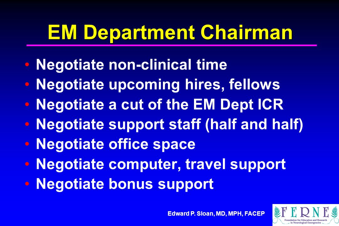 EM Department Chairman Negotiate non-clinical time Negotiate upcoming hires, fellows Negotiate a cut of the EM Dept ICR Negotiate support staff (half and half) Negotiate office space Negotiate computer, travel support Negotiate bonus support