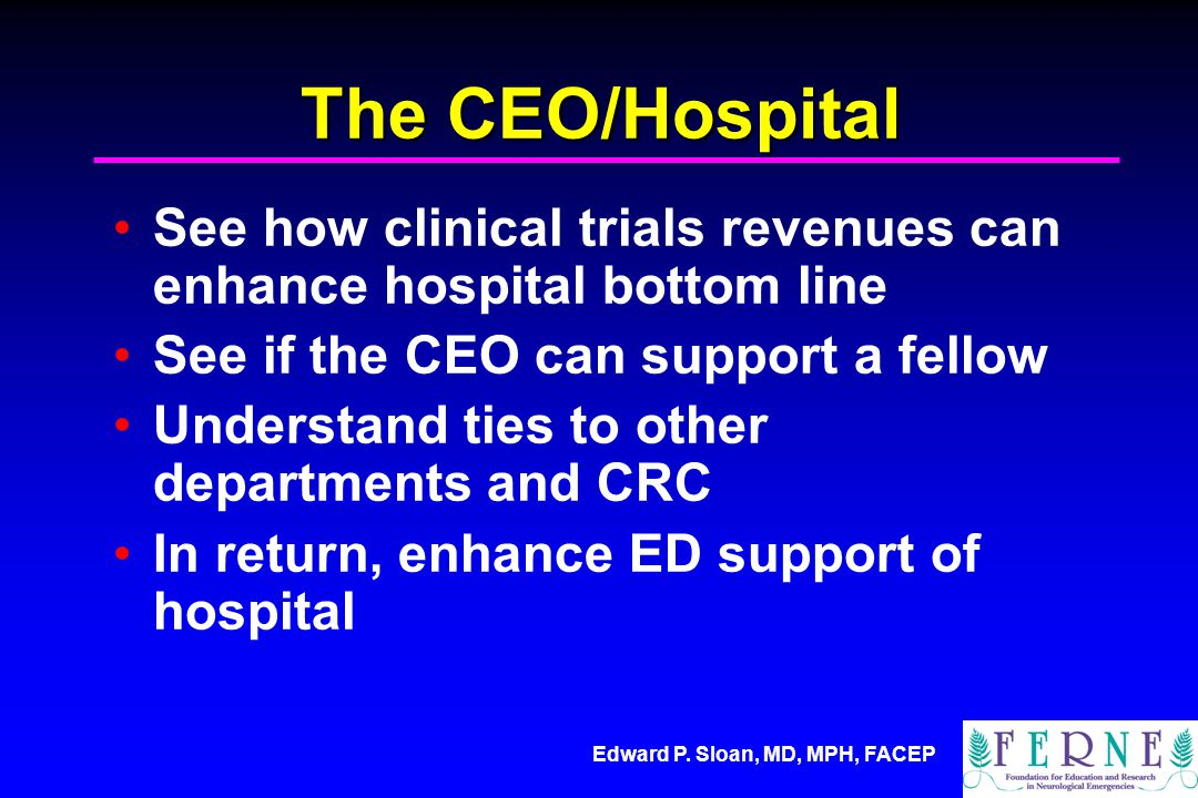 Edward P. Sloan, MD, MPH, FACEP The CEO/Hospital See how clinical trials revenues can enhance hospital bottom line See if the CEO can support a fellow
