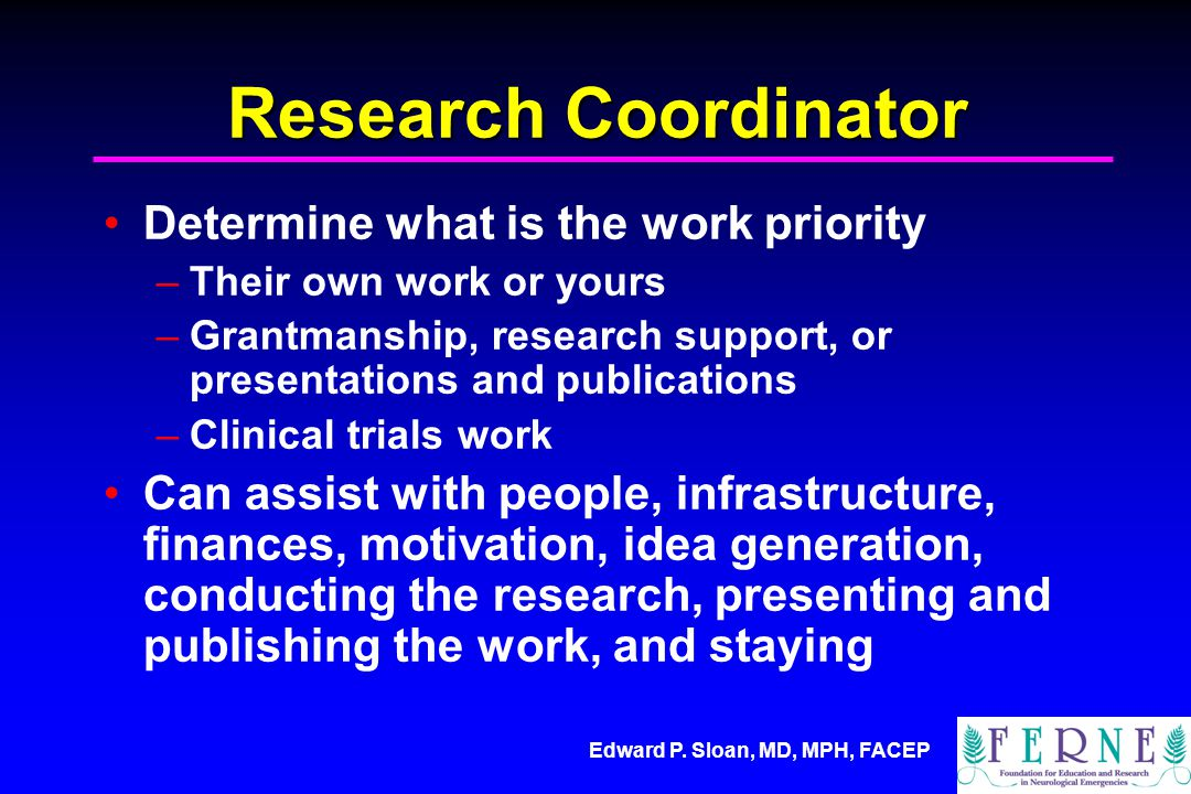 Edward P. Sloan, MD, MPH, FACEP Research Coordinator Determine what is the work priority –Their own work or yours –Grantmanship, research support, or