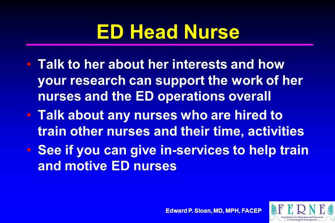Edward P. Sloan, MD, MPH, FACEP ED Head Nurse Talk to her about her interests and how your research can support the work of her nurses and the ED oper