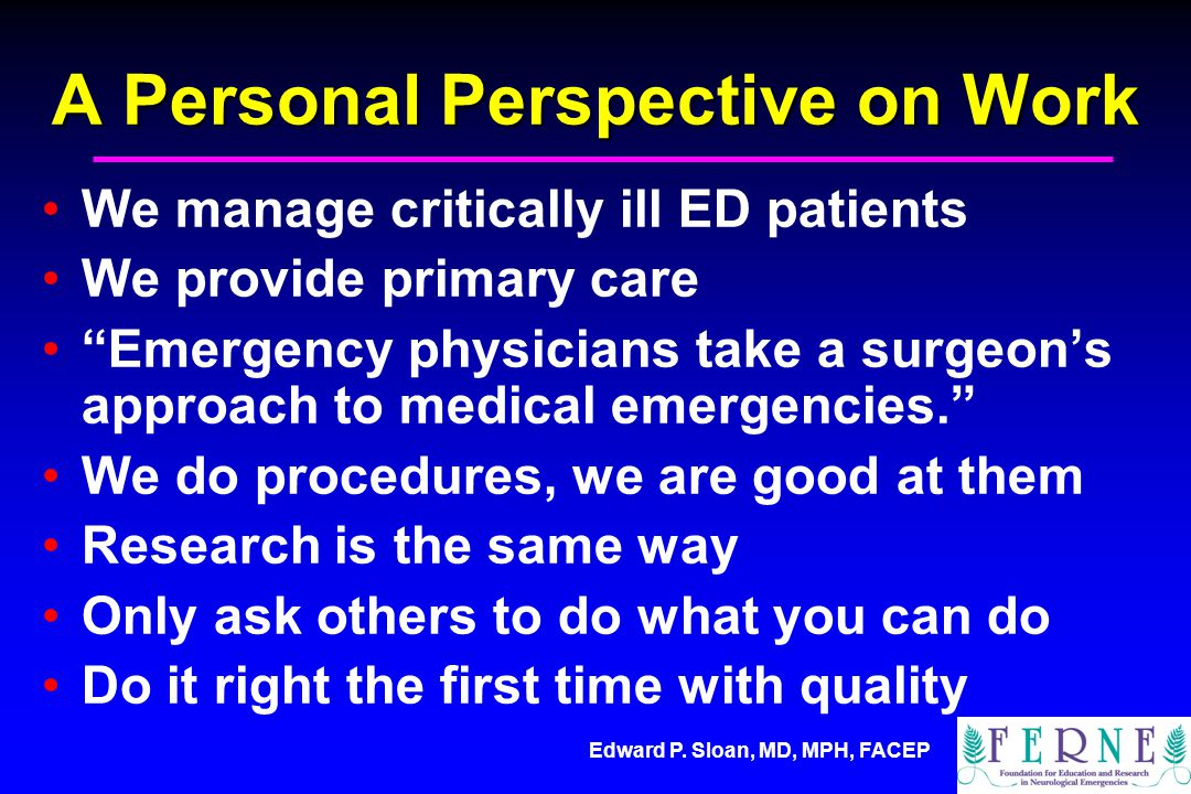 Edward P. Sloan, MD, MPH, FACEP A Personal Perspective on Work We manage critically ill ED patients We provide primary care Emergency physicians take