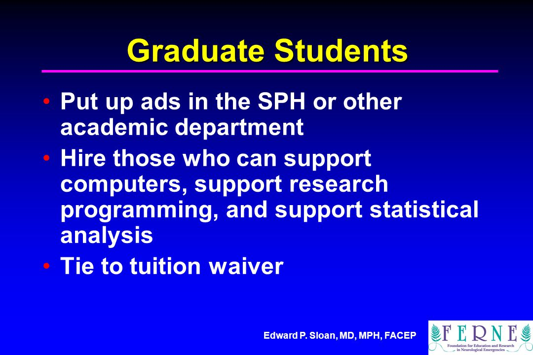 Edward P. Sloan, MD, MPH, FACEP Graduate Students Put up ads in the SPH or other academic department Hire those who can support computers, support res