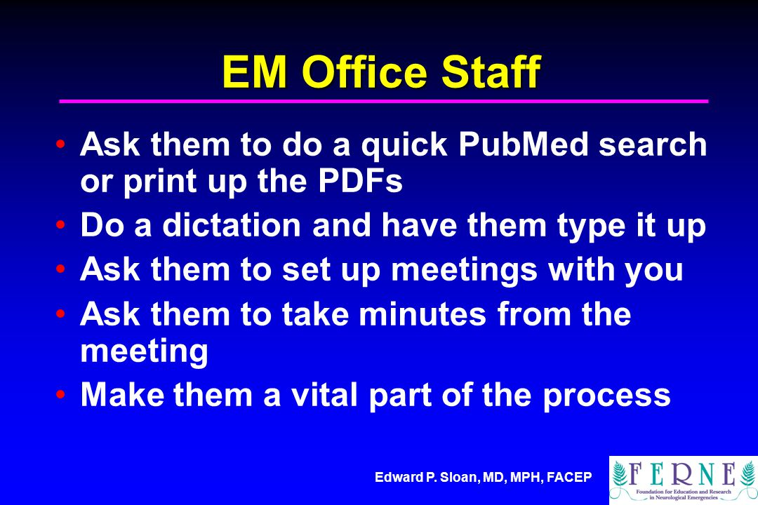 Edward P. Sloan, MD, MPH, FACEP EM Office Staff Ask them to do a quick PubMed search or print up the PDFs Do a dictation and have them type it up Ask