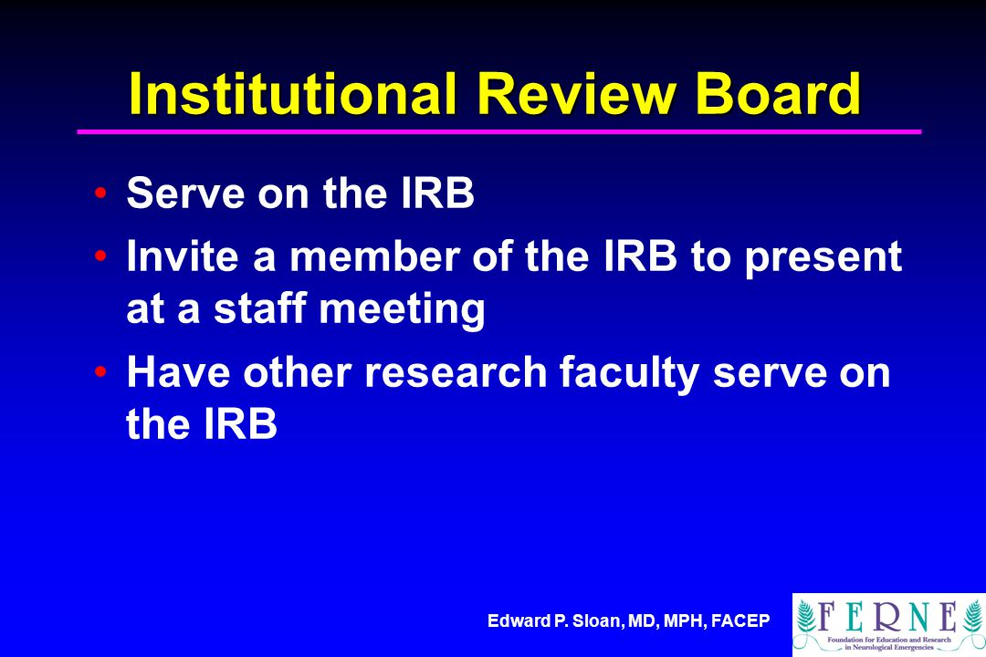 Edward P. Sloan, MD, MPH, FACEP Institutional Review Board Serve on the IRB Invite a member of the IRB to present at a staff meeting Have other resear