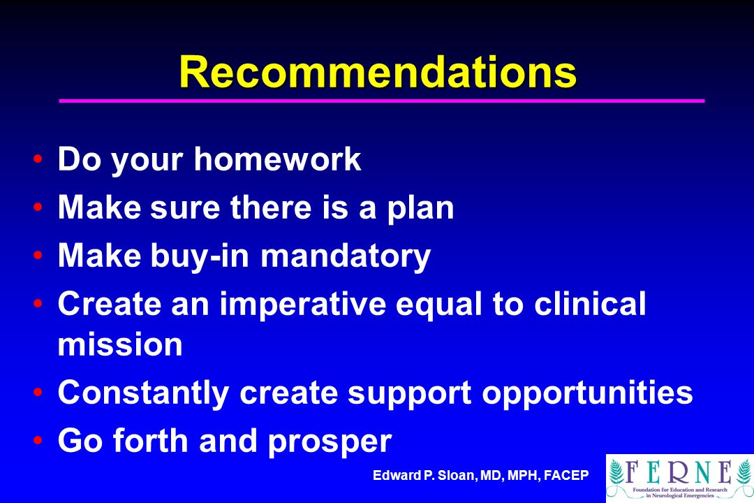 Edward P. Sloan, MD, MPH, FACEP Recommendations Do your homework Make sure there is a plan Make buy-in mandatory Create an imperative equal to clinica