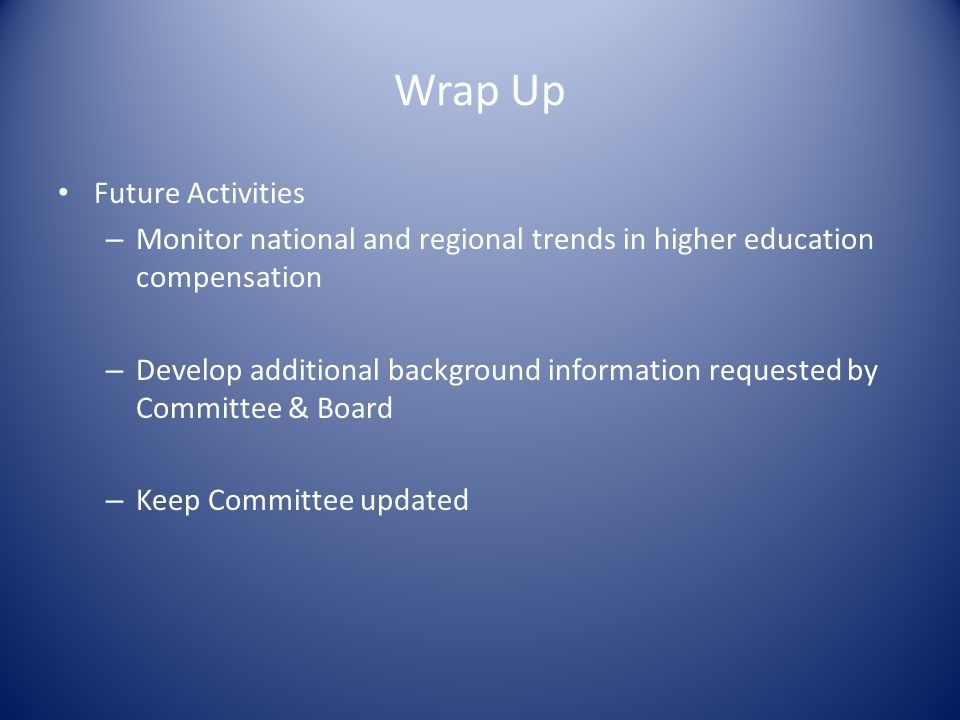 Wrap Up Future Activities – Monitor national and regional trends in higher education compensation – Develop additional background information requeste