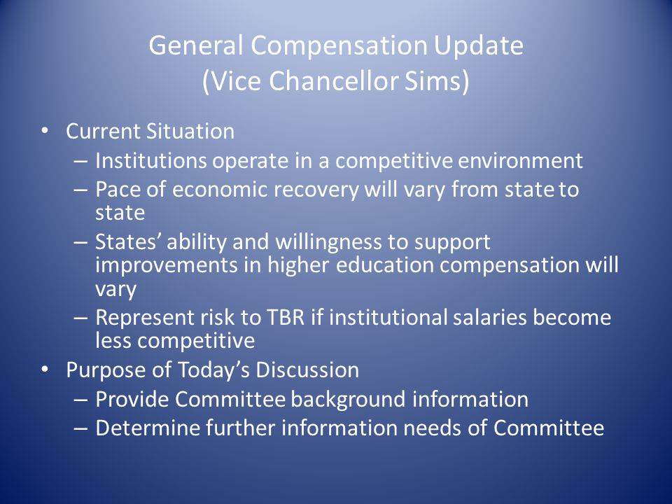 General Compensation Update (Vice Chancellor Sims) Current Situation – Institutions operate in a competitive environment – Pace of economic recovery w