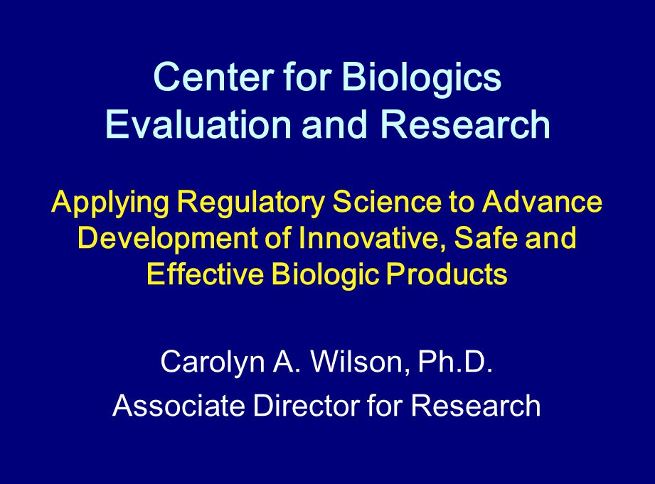 Center for Biologics Evaluation and Research Applying Regulatory Science to Advance Development of Innovative, Safe and Effective Biologic Products Ca