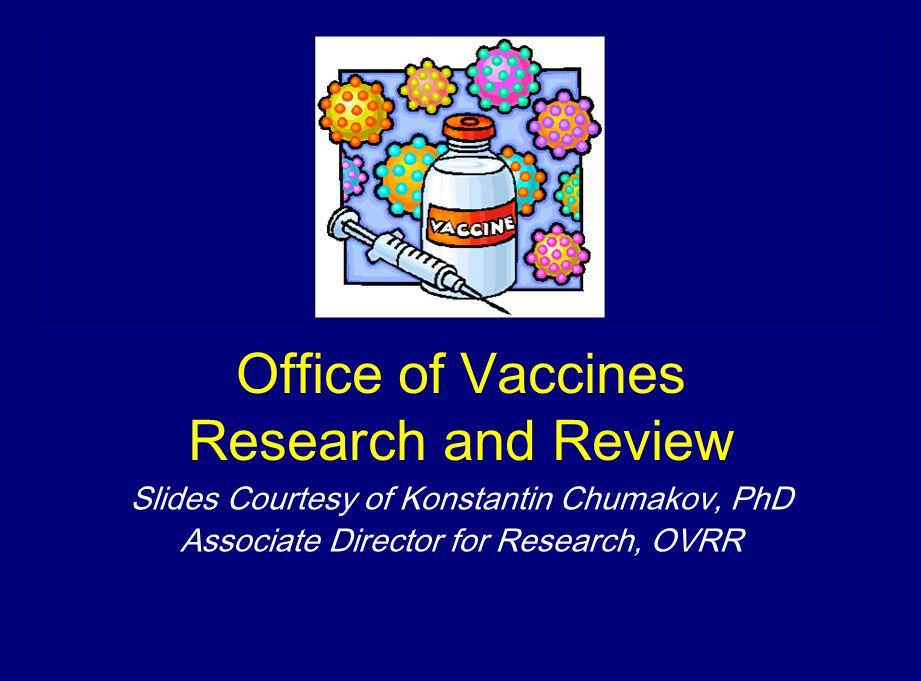 Office of Vaccines Research and Review Slides Courtesy of Konstantin Chumakov, PhD Associate Director for Research, OVRR