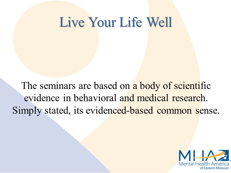 The seminars are based on a body of scientific evidence in behavioral and medical research. Simply stated, its evidenced-based common sense. Live Your