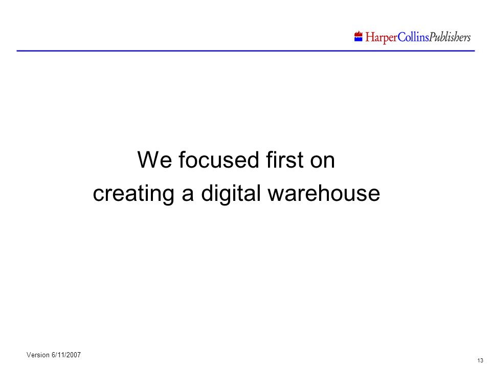 Version 6/11/2007 13 We focused first on creating a digital warehouse