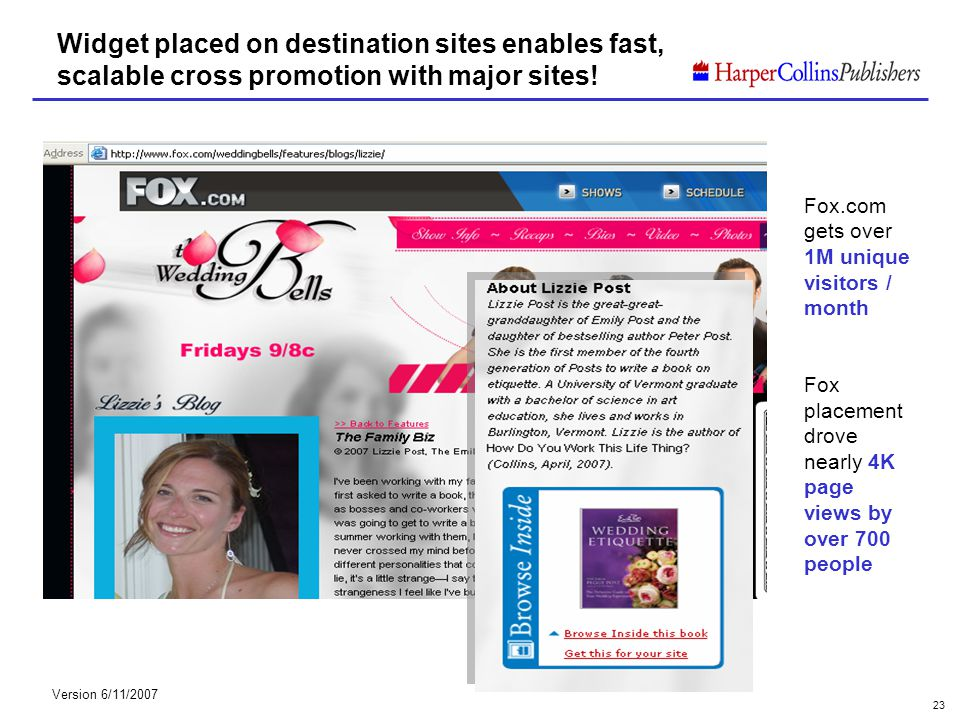 Version 6/11/2007 23 Widget placed on destination sites enables fast, scalable cross promotion with major sites! Fox.com gets over 1M unique visitors