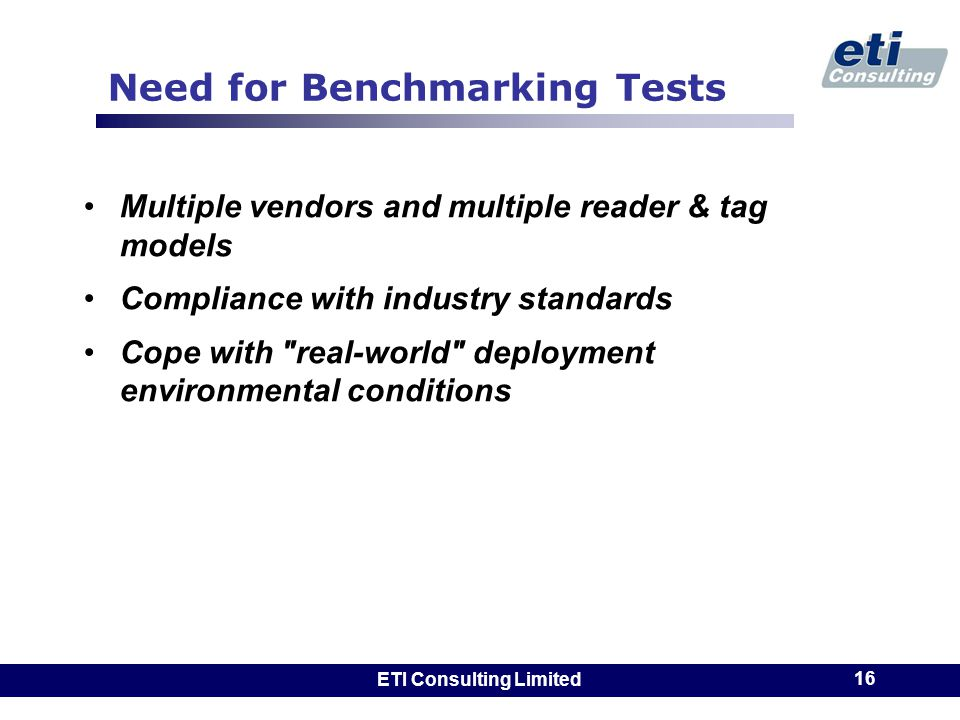 ETI Consulting Limited 16 Need for Benchmarking Tests Multiple vendors and multiple reader & tag models Compliance with industry standards Cope with real-world deployment environmental conditions