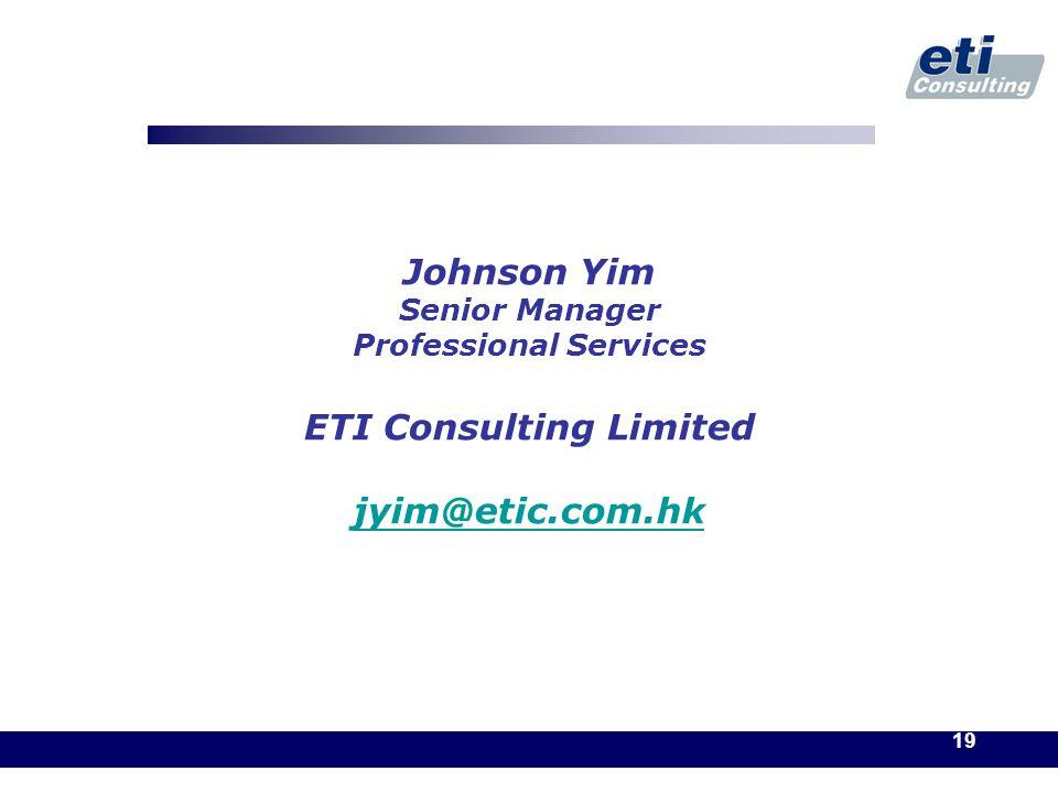 19 Johnson Yim Senior Manager Professional Services ETI Consulting Limited jyim@etic.com.hk jyim@etic.com.hk