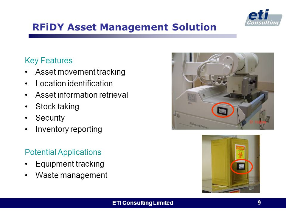 ETI Consulting Limited 9 RFiDY Asset Management Solution Key Features Asset movement tracking Location identification Asset information retrieval Stock taking Security Inventory reporting Potential Applications Equipment tracking Waste management