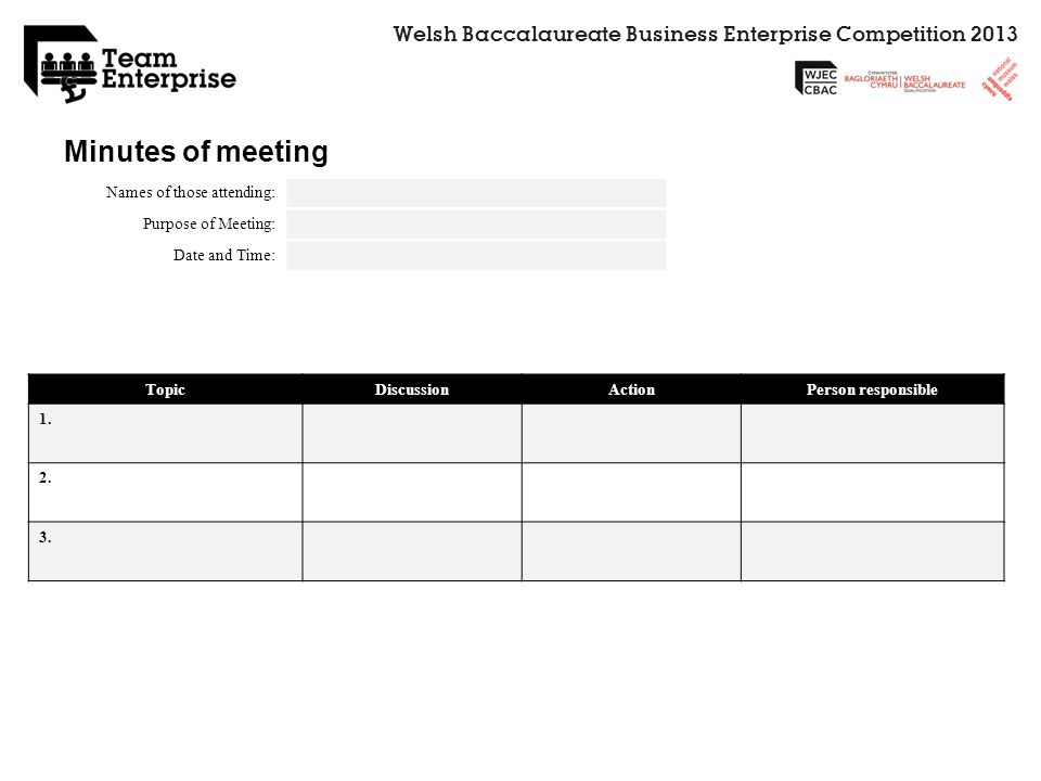 Welsh Baccalaureate Business Enterprise Competition 2013 Minutes of meeting Names of those attending: Purpose of Meeting: Date and Time: TopicDiscussi