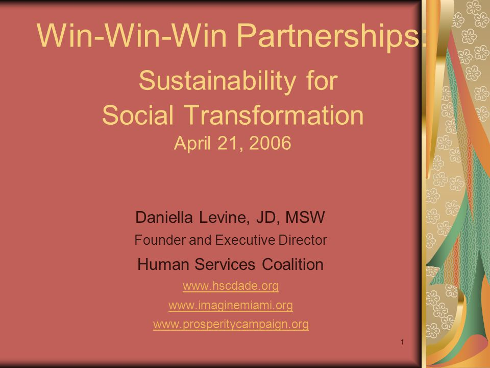 1 Win-Win-Win Partnerships: Sustainability for Social Transformation April 21, 2006 Daniella Levine, JD, MSW Founder and Executive Director Human Services Coalition www.hscdade.org www.imaginemiami.org www.prosperitycampaign.org