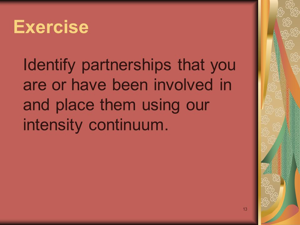 13 Exercise Identify partnerships that you are or have been involved in and place them using our intensity continuum.