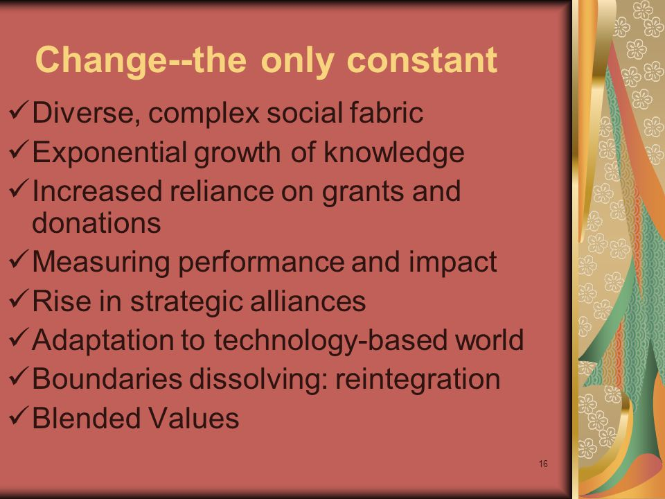 16 Change--the only constant Diverse, complex social fabric Exponential growth of knowledge Increased reliance on grants and donations Measuring performance and impact Rise in strategic alliances Adaptation to technology-based world Boundaries dissolving: reintegration Blended Values